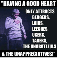 "Lairs: ""HAVING A GOOD HEART  ONLY ATTRACTS  BEGGERS,  LAIRS,  LEECHES,  USERS,  TAKERS,  THE UNGRATEFULS  8 THE UNAPPRECIATIVES!"""