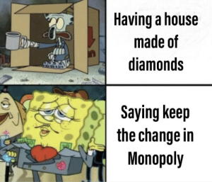 Is true by ANGRYMAKO MORE MEMES: Having a house  made of  diamonds  Saying keep  the change in  Monopoly Is true by ANGRYMAKO MORE MEMES