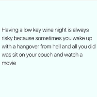 Low Key, Memes, and Wine: Having a low key wine night is always  risky because sometimes you wake up  with a hangover from hell and all you did  was sit on your couch and watch a  movie Risky business 😬 Follow @wasjustabouttosaythat @wasjustabouttosaythat @wasjustabouttosaythat