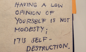 notesoutofmymind:  - out of my notebook: HAVING A LOW  OPINION OF  YOURSELF IS NOT  MODESTY  17U SELF-  DESTRUCTION notesoutofmymind:  - out of my notebook