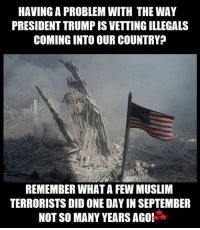 Memes, 🤖, and Terrorist: HAVING A PROBLEM WITH THE WAY  PRESIDENT TRUMPISVETTING ILLEGALS  COMING INTO OUR COUNTRY?  REMEMBER WHAT A FEW MUSLIM  TERRORISTS DID ONE DAY INSEPTEMBER  NOT SO MANY YEARS AGO!