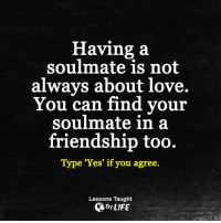 <3: Having a  soulmate is not  always about love.  You can find your  soulmate in a  friendship too.  Type 'Yes' if you agree  Lessons Taught  By LIFE <3