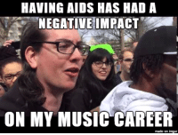 HAVING AIDS HAS HAD A  NEGATIVE! MPACT.  ON MY MUSIC CAREER  made on imgur <p>not sure I understand this newfangled 4chan AIDS Skrillex meme, but I thought I&rsquo;d give it a shot</p>