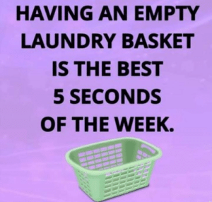 Feeling free for those 5 seconds.: HAVING AN EMPTY  LAUNDRY BASKET  IS THE BEST  5 SECONDS  OF THE WEEK. Feeling free for those 5 seconds.