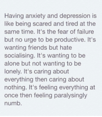 Anxiety: Having anxiety and depression is  like being scared and tired at the  same time. It's the fear of failure  but no urge to be productive. It's  wanting friends but hate  socialising. It's wanting to be  alone but not wanting to be  lonely. It's caring about  everything then caring about  nothing. It's feeling everything at  once then feeling paralysingly  numb