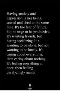 Being Alone, Friends, and Anxiety: Having anxiety and  depression is like being  scared and tired at the same  time. It's the fear of failure,  but no urge to be productive.  It's wanting friends, but  hating socializing. It' s  wanting to be alone, but not  wanting to be lonely. It's  caring about everything,  then caring about nothing.  It's feeling everything at  once, then feeling  paralyzingly numb