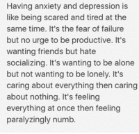 Being Scared: Having anxiety and depression is  like being scared and tired at the  same time. It's the fear of failure  but no urge to be productive. It's  wanting friends but hate  socializing. It's wanting to be alone  but not wanting to be lonely. It's  caring about everything then caring  about nothing. It's feeling  everything at once then feeling  paralyzingly numb.