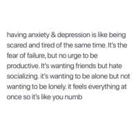 Being Scared: having anxiety & depression is like being  scared and tired of the same time. It's the  fear of failure, but no urge to be  productive. It's wanting friends but hate  socializing. it's wanting to be alone but not  wanting to be lonely. it feels everything at  once so it's like you numb