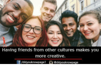 Having Friends: Having friends from other cultures makes you  more creative.  f/didyouknowpage1 @didyouknowpage