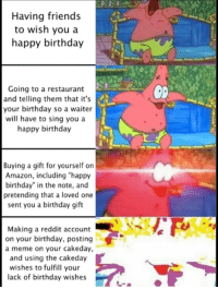 "Here we go: Having friends  to wish you a  happy birthday  Going to a restaurant  and telling them that it's  your birthday so a waiter  will have to sing you a  happy birthday  0  Buying a gift for yourself on  Amazon, including ""happy  birthday"" in the note, and  pretending that a loved one  sent you a birthday gift  Making a reddit account  on your birthday, posting  a meme on your cakeday,  and using the cakeday  wishes to fulfill your  lack of birthday wishes Here we go"