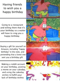 "this is so sad alexa play happy birthday: Having friends  to wish you a  happy birthday  Going to a restaurant  and telling them that it's  your birthday so a waiter  will have to sing you a  happy birthday  0  Buying a gift for yourself on  Amazon, including ""happy  birthday"" in the note, and  pretending that a loved one  sent you a birthday gift  Making a reddit account  on your birthday, posting  a meme on your cakeday,  and using the cakeday  wishes to fulfill your  lack of birthday wishes this is so sad alexa play happy birthday"