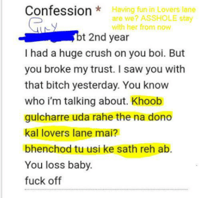 You loss baby fuck off *hmph*: Having fun in Lovers lane  are we? ASSHOLE stay  with her from now  Confession*  Y  bt 2nd year  I had a huge crush on you boi. But  you broke my trust. I saw you with  that bitch yesterday. You know  who i'm talking about. Khoob  gulcharre uda rahe the na dono  kal lovers lane mai?  bhenchod tu usi ke sath reh ab.  You loss baby.  fuck off You loss baby fuck off *hmph*