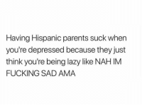 Fucking, Lazy, and Memes: Having Hispanic parents suck when  you're depressed because they just  think you're being lazy like NAH IM  FUCKING SAD AMA For real ama! 😂