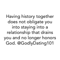Memes, Oblige, and Relationships: Having history together  does not obligate you  into staying into a  relationship that drains  you and no longer honors  God. CGodlyDating 101 This is not regarding those married or godly couples simply in hard times. This is for those choosing to stay in relationships that they know God isn't a part of.