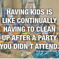 Memes, Ups, and Kids: HAVING KIDS IS  KE CO  HAVING TO CLEAN  UP AFTER A PARTY  YOU DIDNIT ATTEND.  MOMCODE .NET Yes!! *jaclyn*