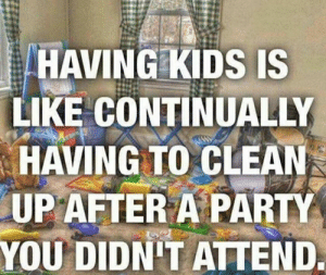 Having Kids: HAVING KIDS IS  LIKE CONTINUALLY  HAVING TO CLEAN  UPAFTER A PARTY  YOU DIDN'T ATTEND
