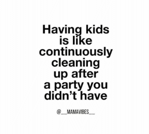 Key word: CONTINUOUSLY. 🙄  (via Instagram.com/_mamavibes_): Having kids  is like  continuously  cleaning  up after  a party you  didn't have  @MAMAVIBES Key word: CONTINUOUSLY. 🙄  (via Instagram.com/_mamavibes_)