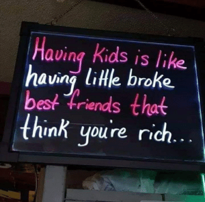 Absolutely 💁‍♀️😂: Having kids is like  having lile broke  best friends that  think youre rich Absolutely 💁‍♀️😂