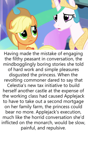 Family, Work, and Bear: Having made the mistake of engaging  the filthy peasant in conversation, the  mindbogglingly boring stories she told  of hard work and simple pleasures  disgusted the princess. When the  revolting commoner dared to say that  Celestia's new tax initiative to build  herself another castle at the expense of  the working class had caused Applejaclk  to have to take out a second mortgage  on her family farm, the princess could  bear no more. Applejack's execution,  much like the horrid conversation she'd  inflicted on the monarch, would be slow,  painful, and repulsive There's No Torment Quite Like Conversing With The Proletariat