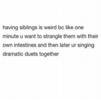 tag ur sibling (@betches): having siblings is weird bc like one  minute u want to strangle them with their  own intestines and then later ur singing  dramatic duets together tag ur sibling (@betches)