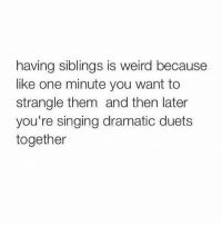 tag your siblings ☺️: having siblings is weird because  like one minute you want to  strangle them and then later  you're singing dramatic duets  together tag your siblings ☺️