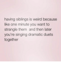 duets: having siblings is weird because  like one minute you want to  strangle them and then later  you're singing dramatic duets  together