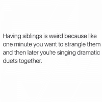 """Singing, Weird, and Eclipse: Having siblings is weird because like  one minute you want to strangle them  and then later you're singing dramatic  duets together One day: """"is that my shirt?"""" Next day: """" TOTAL ECLIPSE OF THE HEART!!!"""" (@mytherapistsays)"""