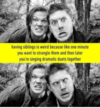 Tag your siblings! Follow @9gag @9gagmobile 9gag bros supernatural sisters siblinggoals: having siblings is weird because like one minute  you want to strangle them and then later  you're singing dramatic duets together Tag your siblings! Follow @9gag @9gagmobile 9gag bros supernatural sisters siblinggoals