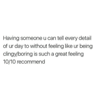Can, Day, and Great: Having someone u can tell every detail  of ur day to without feeling like ur being  clingy/boring is such a great feeling  10/10 recommend