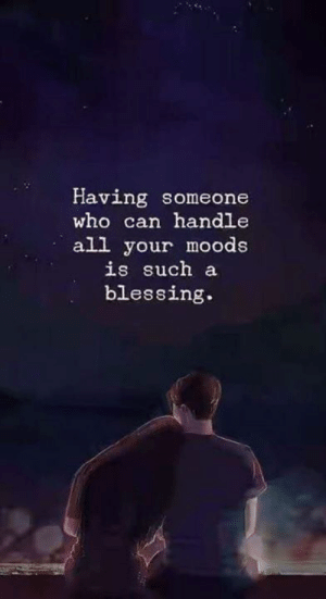 blessing: Having someone  who can handle  all your moods  is such a  blessing.