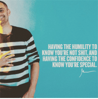 Confidence, Memes, and Shit: HAVING THE HUMILITY TO  KNOW YOU'RE NOT SHIT, AND  HAVING THE CONFIDENCE TO  KNOW YOU'RE SPECIAL. THIS. More than anything else ... this balance is what is creating so much happiness and opportunity for me, if you are pulling in one of these directions too much it begins the process of eliminating happiness and impact and legacy and fun, please remember these 2 extremes, almost everyone I know plays in the middle, the middle is dangerous and limited, learn these two extremes and teach yourself to balance them carefully, in that process lies the magic