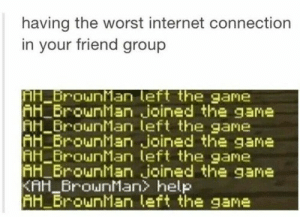 Internet, The Game, and The Worst: having the worst internet connection  in your friend group  H BrounMan left the game  AH BrounMan joined the game  AH BrounMan left the gane  H BrounMan joined the game  H_BrounMan left the game  H BrounMan joined the game  KAH_rounMan> help  H BrounMan left the game