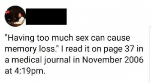 """Life, Sex, and Too Much: """"Having too much sex can cause  memory loss."""" I read it on page 37 in  a medical journal in November 2006  at 4:19pm SLPT remain a pure virgin for your entire life to gain superhuman memory."""