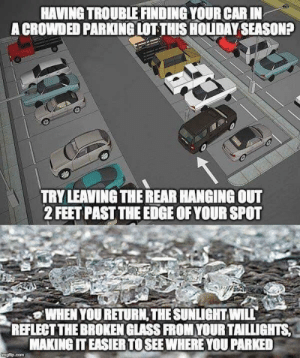 Advice, Feet, and Car: HAVING TROUBLE FINDING YOUR CAR IN  A CROWDED PARKING LOT THIS HOLUDAY SEASONA  TRY LEAVING THE REAR HANGING OUT  2 FEET PAST THE EDGE OF YOUR SPOT  WHEN YOU RETURN,THE SUNLIGHT WILL  REFLECT THE BROKEN GLASS FROM YOUR TAILLIGHTS  MAKING IT EASIER TO SEE WHERE YOU PARKED Parking advice