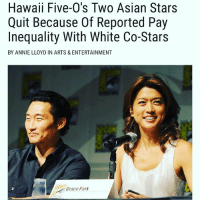 Asian, Memes, and Cbs: Hawaii Five-O's Two Asian Stars  Quit Because Of Reported Pay  Inequality With White Co-Stars  BY ANNIE LLOYD IN ARTS & ENTERTAINMENT  irace Park Do better CBS. And props to them for making a stand. 🙌🏾