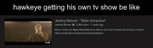 """Be Like, Heaven, and Marvel Comics: hawkeye getting his own tv show  be like  Jeremy Renner """"Main Attraction""""  2.3M views 1 week ago  Jeremy Renner  Music Video for Main Attraction New Music out now! Heaven Don't Have a Name:  https://awal.lnk.to/HeavenDontHaveAName...  3:45 🎯"""