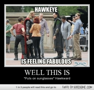 Yeeaaahhhhh!!!!!http://omg-humor.tumblr.com: HAWKEYE  IS FEELING FABULOUS  Picstache  WELL THIS IS  *Puts on sunglasses* Hawkward  TASTE OF AWESOME.COM  1 in 3 people will read this and go to Yeeaaahhhhh!!!!!http://omg-humor.tumblr.com