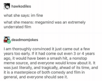 Dank, Meme, and Smashing: hawkodiles  what she says: im fine  what she means: megamind was an extremely  underrated film  deadmomjokes  I am thoroughly convinced it just came out a few  years too early. If it had come out even 3 or 4 years  ago, it would have been a smash hit, a nonstop  meme source, and everyone would know about it. It  was just literally, and tragically, ahead of its time, and  it is a masterpiece of both comedy and film in  general, and everyone should see it.