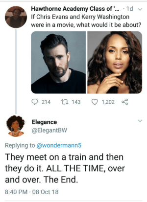 Bangers on a train by Rekdon MORE MEMES: Hawthorne Academy Class of 1d  If Chris Evans and Kerry Washington  were in a movie, what would it be about?  214  143  1,202  Elegance  (ElegantBW  Replying to @wondermann5  They meet on a train and then  they do it. ALL THE TIME, over  and over. lhe End  8:40 PM 08 Oct 18 Bangers on a train by Rekdon MORE MEMES