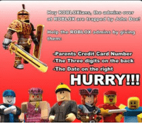 roblox: Hay ROBLOXians, the admins over  at ROBLOX are trapped by John Doe!  Help the ROBLOX admins by qiving  them  Parents Credit Card Number  The Three digits on the back  The Date on the right  HURRY!!!