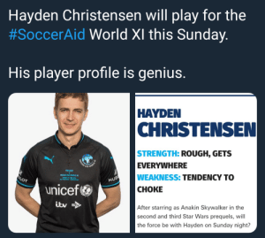 This is where the fun begins: Hayden Christensen will play for the  #SoccerAid World XI this Sunday  His player profile is genius.  HAYDEN  CHRISTENSEN  STRENGTH: ROUGH, GETS  EVERYWHERE  WEAKNESS: TENDENCY TO  CHOKE  AID  SOCCER AID WORLD X  OT  HUB  unicef  After starring as Anakin Skywalker in the  second and third Star Wars prequels, will  the force be with Hayden on Sunday night? This is where the fun begins