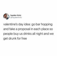 Yo not too shabby: hayden hintz  @haydenhintz  valentine's day idea: go bar hopping  and fake a proposal in each place so  people buy us drinks all night and we  get drunk for free Yo not too shabby