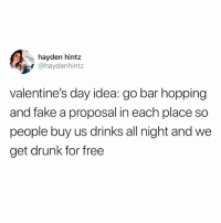 Drunk, Fake, and Memes: hayden hintz  @haydenhintz  valentine's day idea: go bar hopping  and fake a proposal in each place so  people buy us drinks all night and we  get drunk for free Wife her the fuck up!