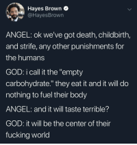 "Fucking, God, and Angel: Hayes Brown Q  @HayesBrown  ANGEL: ok we've got death, childbirth,  and strife, any other punishments for  the humans  GOD: i call it the ""empty  carbohydrate."" they eat it and it will do  nothing to fuel their body  ANGEL: and it will taste terrible?  GOD: it will be the center of their  fucking world Old Testament Carbs"