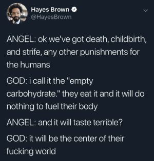 "Dank, Fucking, and God: Hayes Brown Q  @HayesBrown  ANGEL: ok we've got death, childbirth,  and strife, any other punishments for  the humans  GOD: i call it the ""empty  carbohydrate."" they eat it and it will do  nothing to fuel their body  ANGEL: and it will taste terrible?  GOD: it will be the center of their  fucking world Old Testament Carbs by wilymon MORE MEMES"