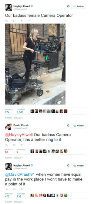 Target, Tumblr, and Twitter: Hayley Atwell  @HayleyAtwell  Follow  Our badass female Camera Operator  RETWEETS  FAVORITES  274  1,068  6:08 PM-9 Dec 2014   David Prush  @DavidPrush91  Follow  @HayleyAtwell Our badass Camera  Operator, has a better ring to it  RETWEETS  FAVORITES  26  4  6:09 PM-9 Dec 2014   Hayley Atwell  @HayleyAtwell  な 塩Follow  @David Prush91 when women have equal  pay in the work place I won't have to make  a point of it  わt3 ★ ..。  RETWEETS  FAVORITES  6:15 PM-9 Dec 2014 allthatandasideoftom: agentsofshieldfans:   Don't screw with, Hayley Original tweets 1, 2   Boom..There it is