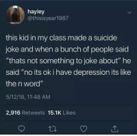"Suicide: hayley  @thisisyear1987  this kid in my class made a suicide  joke and when a bunch of people saic  ""thats not something to joke about"" he  said ""no its ok i have depression its like  the n word""  5/12/18, 11:48 AM  2,916 Retweets 15.1K Likes"