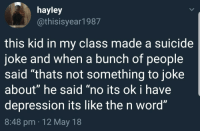 "Its like the N word: hayley  @thisisyear1987  this kid in my class made a suicide  joke and when a bunch of people  said ""thats not something to joke  about"" he said ""no its ok i have  depression its like the n word""  8:48 pm 12 May 18 Its like the N word"