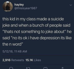 "Depression, Suicide, and Word: hayley  @thisisyear1987  this kid in my class made a suicide  joke and when a bunch of people said  ""thats not something to joke about"" he  said ""no its ok i have depression its like  the n word""  5/12/18, 11:48 AM  2,916 Retweets 15.1K Likes Just thought Id share what I found in r/offensivememes"