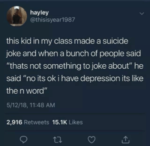 "The N Word: hayley  @thisisyear1987  this kid in my class made a suicide  joke and when a bunch of people saic  ""thats not something to joke about"" he  said ""no its ok i have depression its like  the n word""  5/12/18, 11:48 AM  2,916 Retweets 15.1K Likes"
